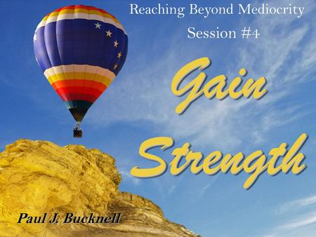 Reaching Beyond Mediocrity Session #4 Paul J. Bucknell Gain Strength.