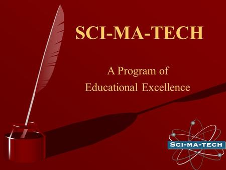 SCI-MA-TECH A Program of Educational Excellence.  The main purpose of SCI-MA-TECH is to increase interest and promote excellence in science, math, engineering.