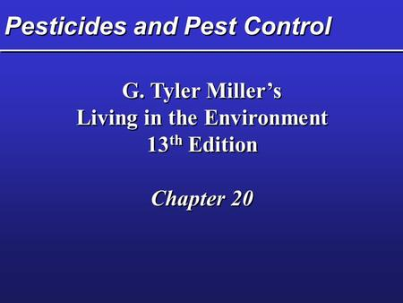 Pesticides and Pest Control G. Tyler Miller's Living in the Environment 13 th Edition Chapter 20 G. Tyler Miller's Living in the Environment 13 th Edition.