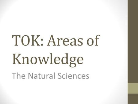 TOK: Areas of Knowledge The Natural Sciences. Discussion Questions Is science the only road to knowledge? Does science have a monopoly on truth? How far.