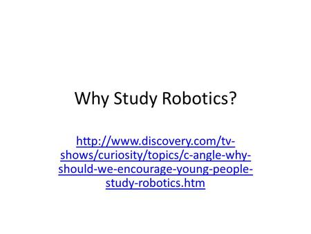 Why Study Robotics?  shows/curiosity/topics/c-angle-why- should-we-encourage-young-people- study-robotics.htm.