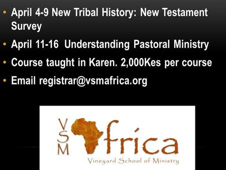 April 4-9 New Tribal History: New Testament Survey April 11-16 Understanding Pastoral Ministry Course taught in Karen. 2,000Kes per course
