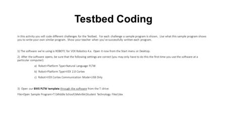 Testbed Coding In this activity you will code different challenges for the Testbed. For each challenge a sample program is shown. Use what this sample.
