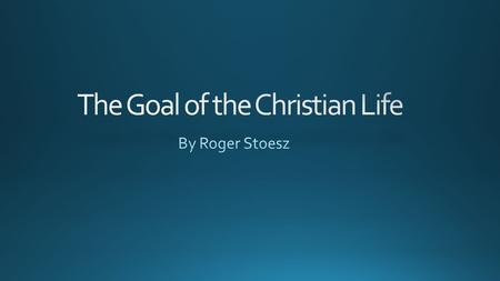 What is the goal of the Christian life? Accepting Jesus Understanding and following Christ's teaching.