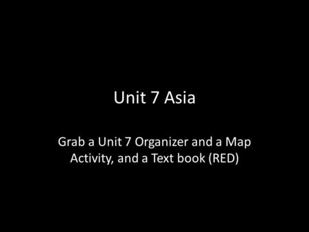 Unit 7 Asia Grab a Unit 7 Organizer and a Map Activity, and a Text book (RED)