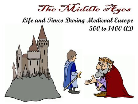 Life and Times During Medieval Europe 500 to 1400 AD.