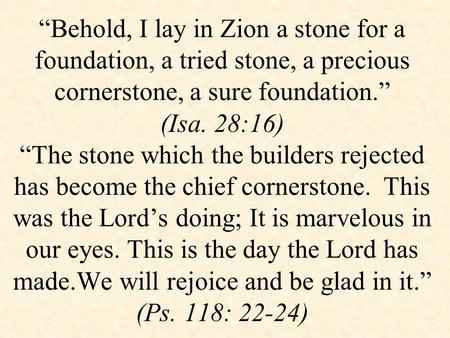 """Behold, I lay in Zion a stone for a foundation, a tried stone, a precious cornerstone, a sure foundation."" (Isa. 28:16) ""The stone which the builders."