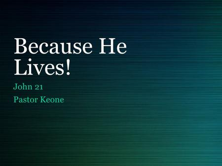 Because He Lives! John 21 Pastor Keone. John 21:1-3 1 Afterward Jesus appeared again to his disciples, by the Sea of Tiberias. It happened this way: 2.