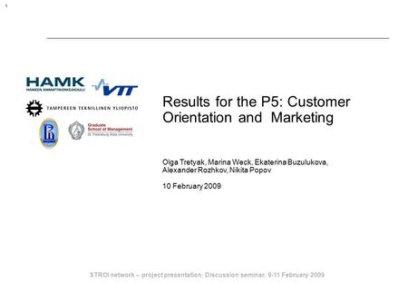 STROI network – project presentation. Discussion seminar. 9-11 February 2009 1 Results for the P5: Customer Orientation and Marketing Olga Tretyak, Marina.