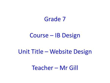 Grade 7 Course – IB Design Unit Title – Website Design Teacher – Mr Gill.