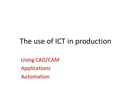 The use of ICT in production Using CAD/CAM Applications Automation.