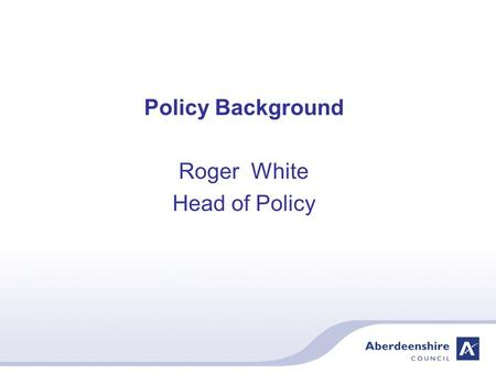 Policy Background Roger White Head of Policy. Aberdeenshire Council – Vision Serving Aberdeenshire from mountain to sea – the very best of Scotland The.
