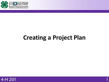4-H 201 Creating a Project Plan 1. OBJECTIVE 4-H 201 Identify 4 phases of the 4-H project experience. What elements should a 4-H learning experience include?