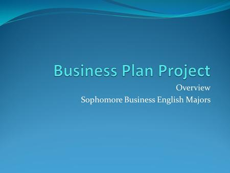 Overview Sophomore Business English Majors. Overview Many of my business English students from the past told me that they wish that they had learned more.
