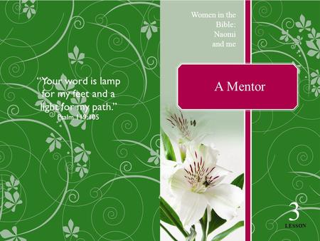"A Mentor Women in the Bible: Naomi and me 3 LESSON ""Your word is lamp for my feet and a light for my path."" Psalm 119:105."