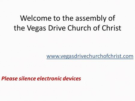 Welcome to the assembly of the Vegas Drive Church of Christ Please silence electronic devices www.vegasdrivechurchofchrist.com.