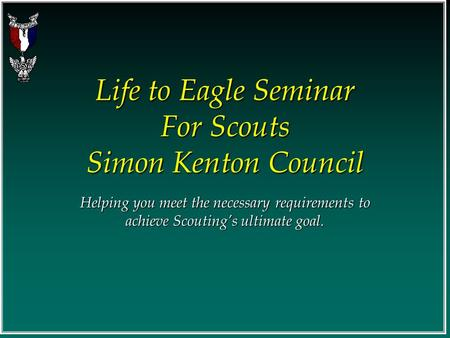 Life to Eagle Seminar For Scouts Simon Kenton Council Helping you meet the necessary requirements to achieve Scouting's ultimate goal.