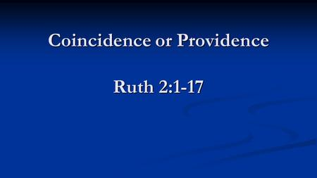 Coincidence or Providence Ruth 2:1-17 Coincidence or Providence Ruth 2:1-17.