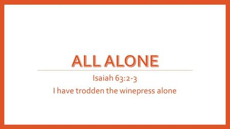 Isaiah 63:2-3 I have trodden the winepress alone.