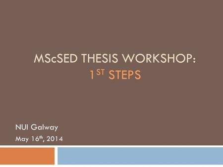 MScSED THESIS WORKSHOP: 1 ST STEPS NUI Galway May 16 th, 2014.