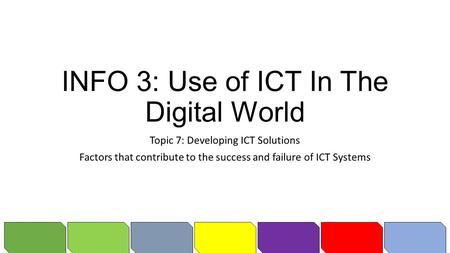 INFO 3: Use of ICT In The Digital World Topic 7: Developing ICT Solutions Factors that contribute to the success and failure of ICT Systems.