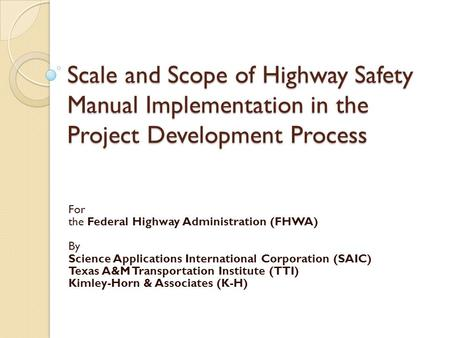 Scale and Scope of Highway Safety Manual Implementation in the Project Development Process For the Federal Highway Administration (FHWA) By Science Applications.