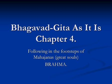 Bhagavad-Gita As It Is Chapter 4. Following in the footsteps of Mahajanas (great souls) BRAHMA.