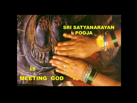 SRI SATYANARAYAN POOJA is MEETING GOD. To understand the evolution of Satyanarayan Pooja we need to look at the sequence of events in our traditions.