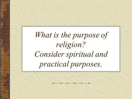 What is the purpose of religion? Consider spiritual and practical purposes.