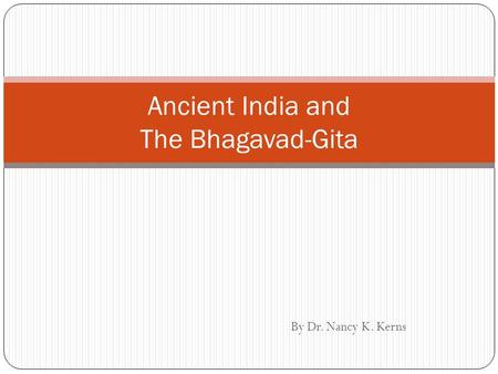 By Dr. Nancy K. Kerns Ancient India and The Bhagavad-Gita.