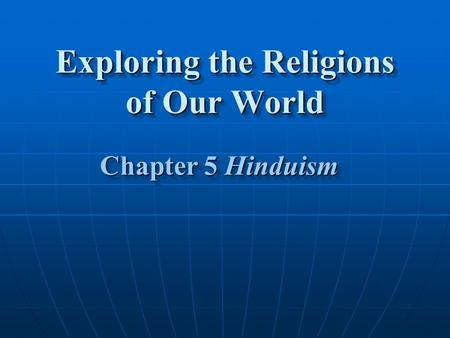 Exploring the <strong>Religions</strong> of Our World Chapter 5 Hinduism Chapter 5 Hinduism.