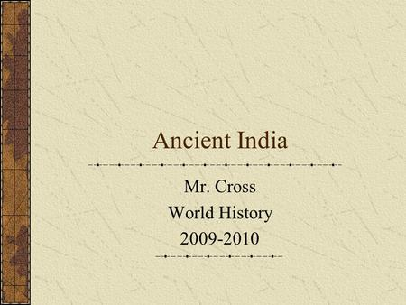 Ancient India Mr. Cross World History 2009-2010. Geography Indian Sub-Continent Shaped like inverted triangle Separated from Asia by Himalayas and Hindu.