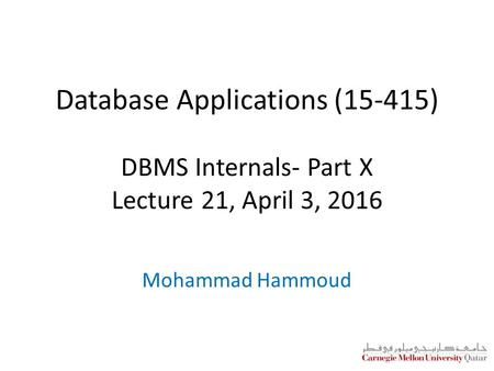 Database Applications (15-415) DBMS Internals- Part X Lecture 21, April 3, 2016 Mohammad Hammoud.