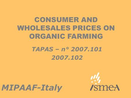 CONSUMER AND WHOLESALES PRICES ON ORGANIC FARMING MIPAAF-Italy TAPAS – n° 2007.101 2007.102.