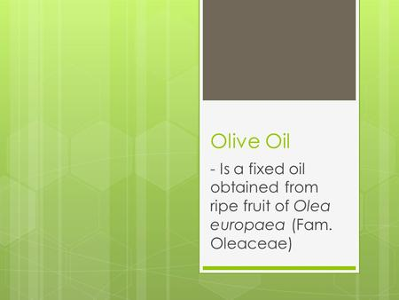 Olive Oil - Is a fixed oil obtained from ripe fruit of Olea europaea (Fam. Oleaceae)