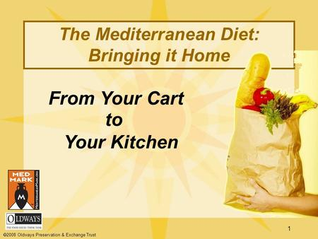 1 From Your Cart to Your Kitchen The Mediterranean Diet: Bringing it Home  2008 Oldways Preservation & Exchange Trust.