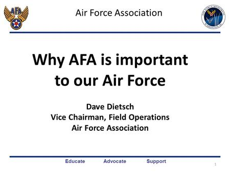 Educate Advocate Support Air Force Association 1 Why AFA is important to our Air Force Dave Dietsch Vice Chairman, Field Operations Air Force Association.