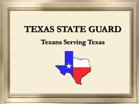TEXAS STATE GUARD Texans Serving Texas. Texas State Guard Outline  Authority & History  Vision, Mission, and Values  Organizational Structure  Accomplishments.