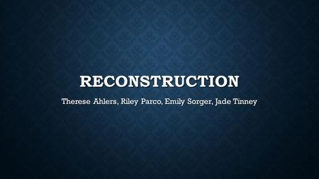 RECONSTRUCTION Therese Ahlers, Riley Parco, Emily Sorger, Jade Tinney.