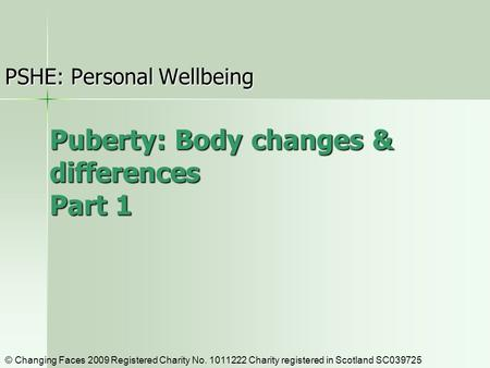 Puberty: Body changes & differences Part 1 PSHE: Personal Wellbeing © Changing Faces 2009 Registered Charity No. 1011222 Charity registered in Scotland.