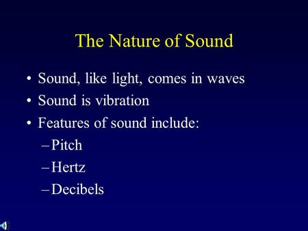 The Nature of Sound Sound, like light, comes in waves Sound is vibration Features of sound include: –Pitch –Hertz –Decibels.