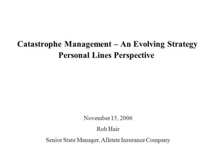 Catastrophe Management – An Evolving Strategy Personal Lines Perspective November 15, 2006 Rob Hair Senior State Manager, Allstate Insurance Company.