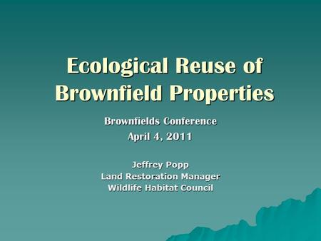 Ecological Reuse of Brownfield Properties Brownfields Conference April 4, 2011 Jeffrey Popp Land Restoration Manager Wildlife Habitat Council.