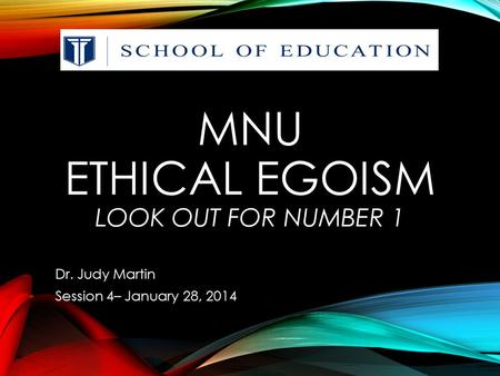 MNU ETHICAL EGOISM LOOK OUT FOR NUMBER 1 Dr. Judy Martin Session 4– January 28, 2014.