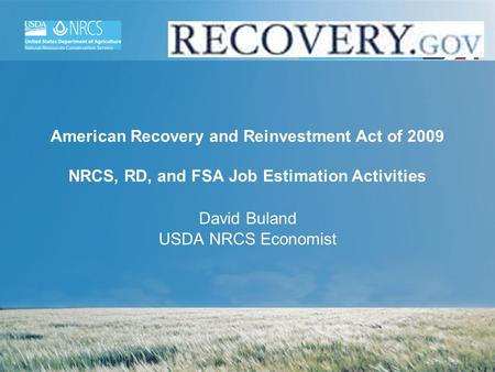 American Recovery and Reinvestment Act of 2009 NRCS, RD, and FSA Job Estimation Activities David Buland USDA NRCS Economist.