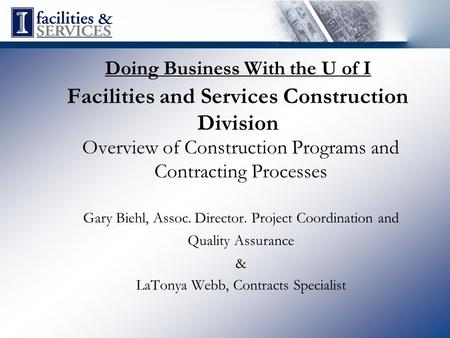 Doing Business With the U of I Facilities and Services Construction Division Overview of Construction Programs and Contracting Processes Gary Biehl, Assoc.