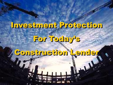 Investment Protection For Today's Construction Lender.