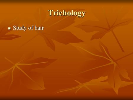 Trichology Study of hair.