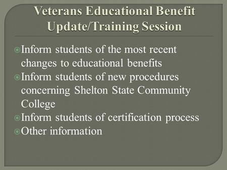  Inform students of the most recent changes to educational benefits  Inform students of new procedures concerning Shelton State Community College  Inform.