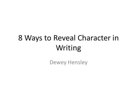 8 Ways to Reveal Character in Writing Dewey Hensley.